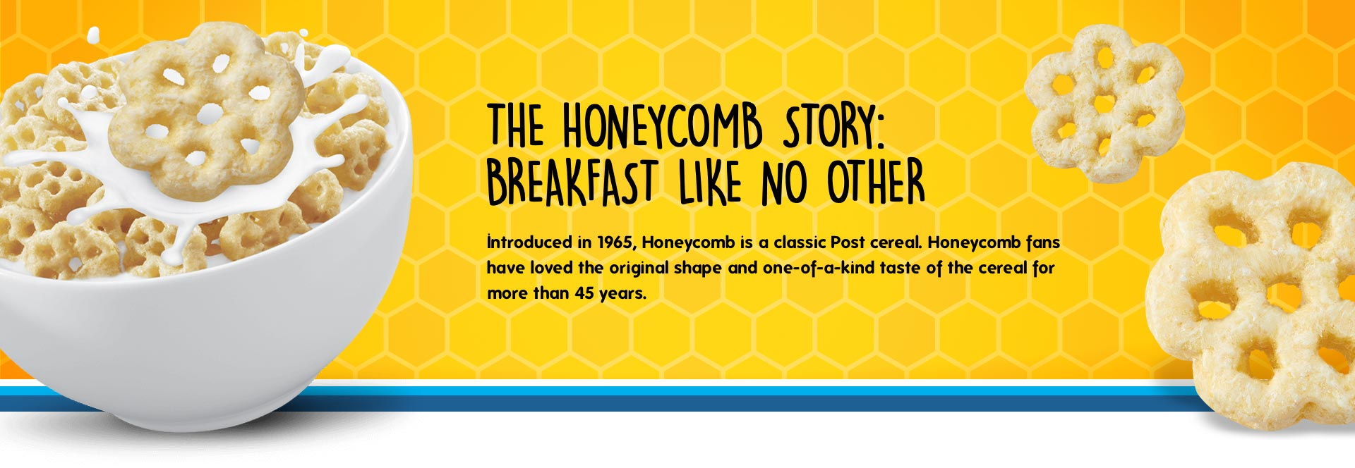 Introduced in 1965, Honeycomb is a classic post cereal. Honeycomb fans have loved the original shape and one-of-a-kind taste of the cereal for more than 45 years.